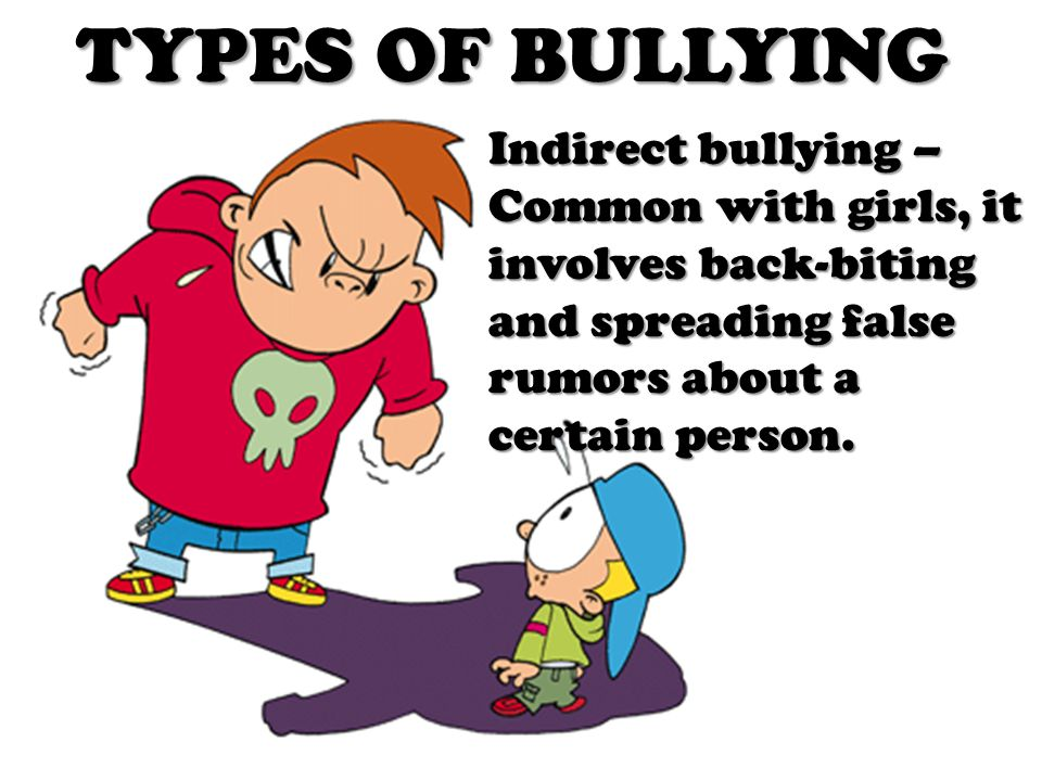 TYPES OF BULLYING Indirect bullying – Common with girls, it involves back-biting and spreading false rumors about a certain person.