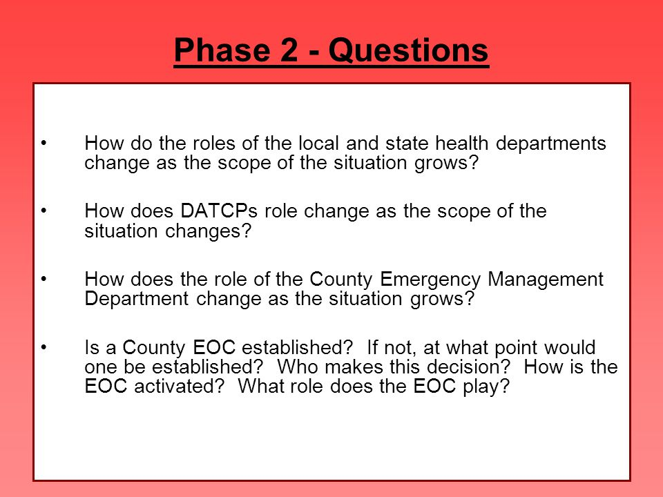 Phase 2 - Questions How do the roles of the local and state health departments change as the scope of the situation grows? How does DATCPs role change