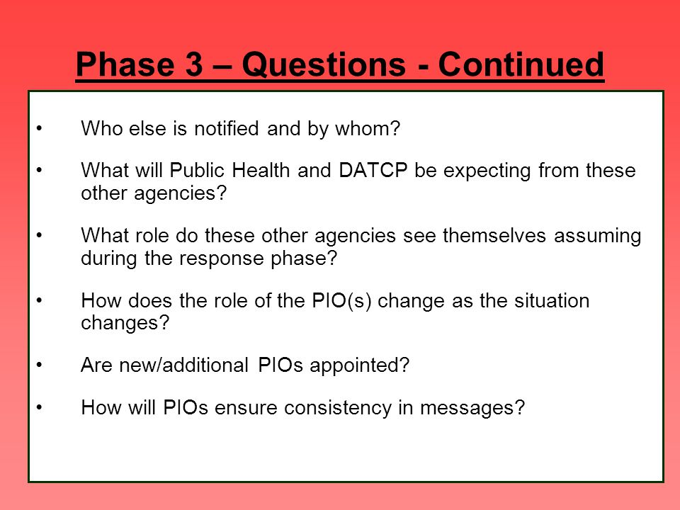 Phase 3 – Questions - Continued Who else is notified and by whom? What will Public Health and DATCP be expecting from these other agencies? What role