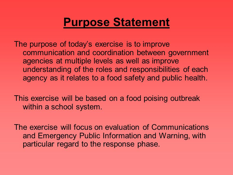 Purpose Statement The purpose of today's exercise is to improve communication and coordination between government agencies at multiple levels as well as improve understanding of the roles and responsibilities of each agency as it relates to a food safety and public health.