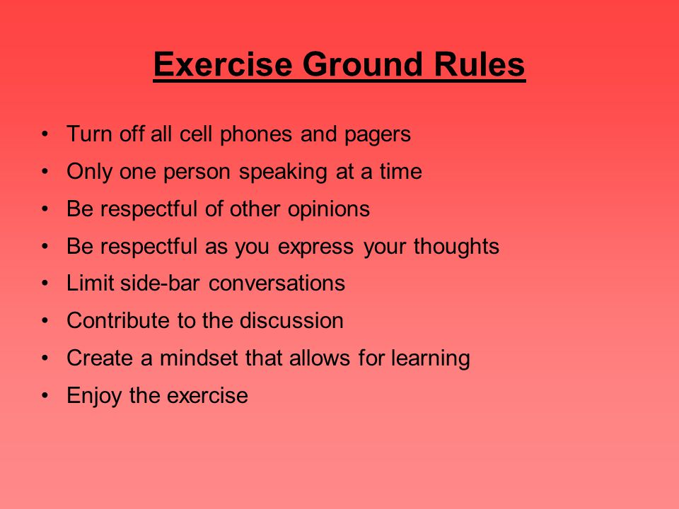 Exercise Ground Rules Turn off all cell phones and pagers Only one person speaking at a time Be respectful of other opinions Be respectful as you expr
