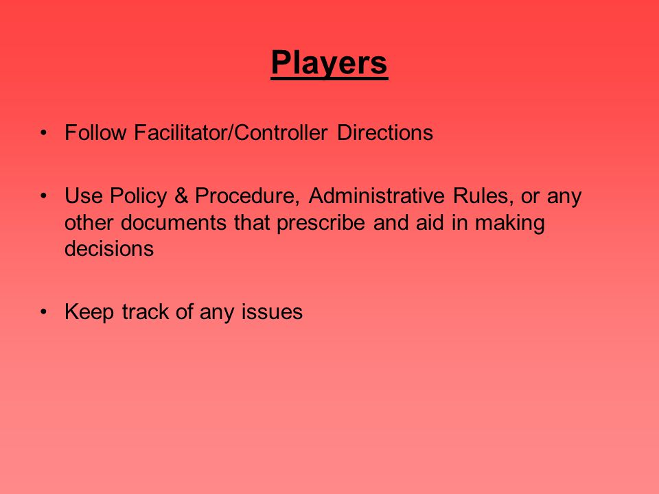 Players Follow Facilitator/Controller Directions Use Policy & Procedure, Administrative Rules, or any other documents that prescribe and aid in making