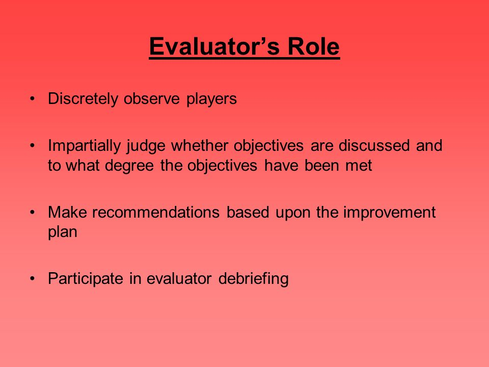 Evaluator's Role Discretely observe players Impartially judge whether objectives are discussed and to what degree the objectives have been met Make re