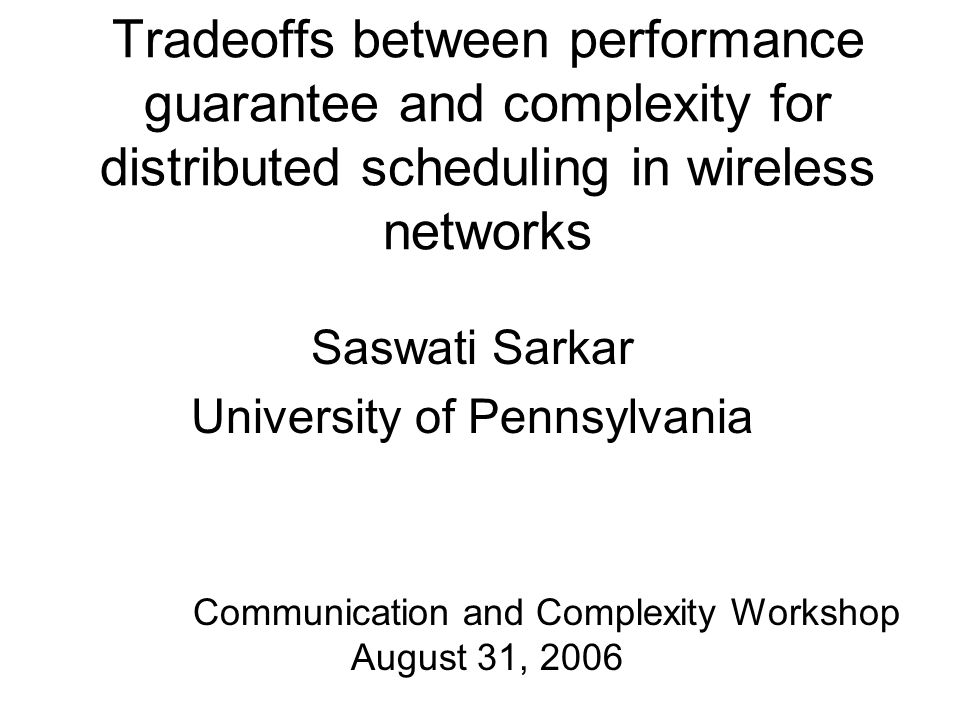 Tradeoffs between performance guarantee and complexity for distributed scheduling in wireless networks Saswati Sarkar University of Pennsylvania Communication and Complexity Workshop August 31, 2006