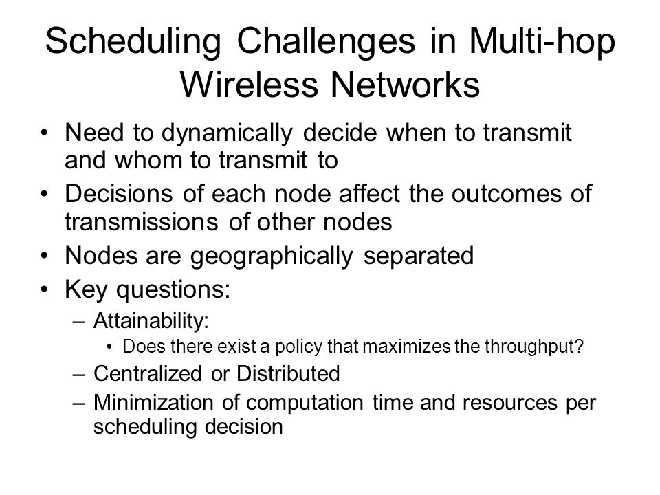 Scheduling Challenges in Multi-hop Wireless Networks Need to dynamically decide when to transmit and whom to transmit to Decisions of each node affect the outcomes of transmissions of other nodes Nodes are geographically separated Key questions: –Attainability: Does there exist a policy that maximizes the throughput.