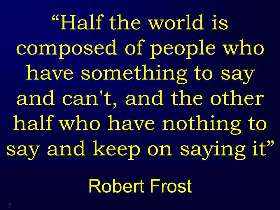 2 Half the world is composed of people who have something to say and can t, and the other half who have nothing to say and keep on saying it Robert Frost