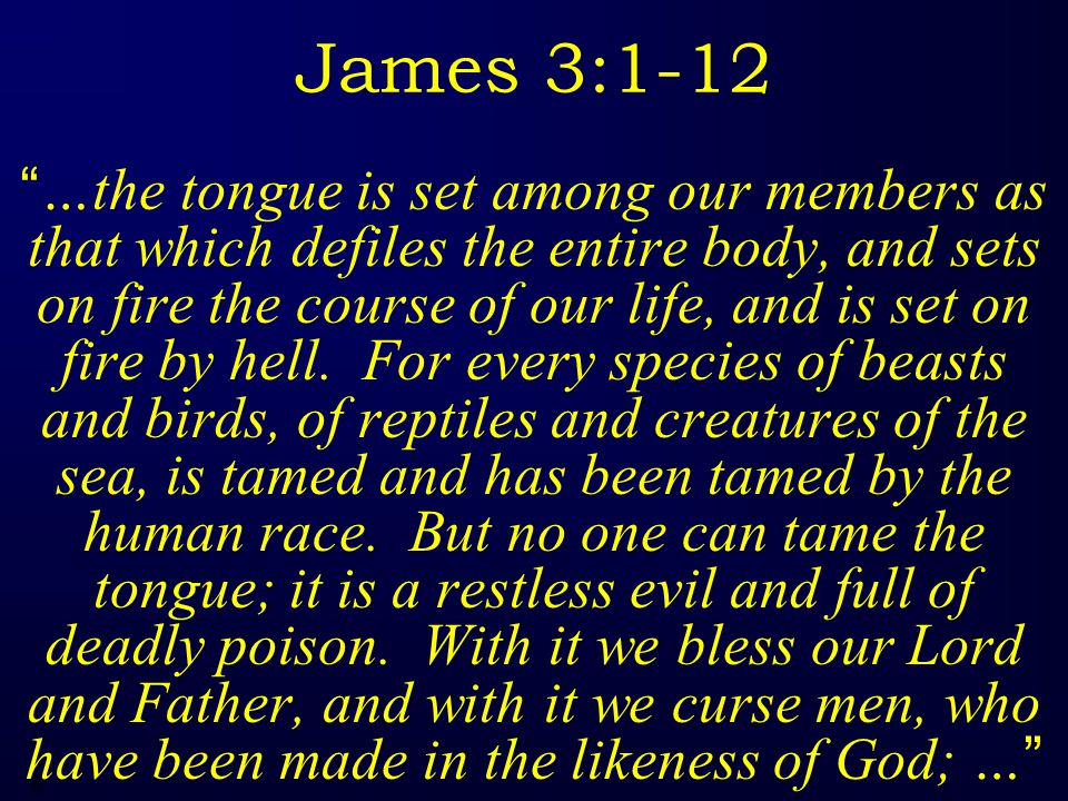 6 James 3:1-12 …the tongue is set among our members as that which defiles the entire body, and sets on fire the course of our life, and is set on fire by hell.