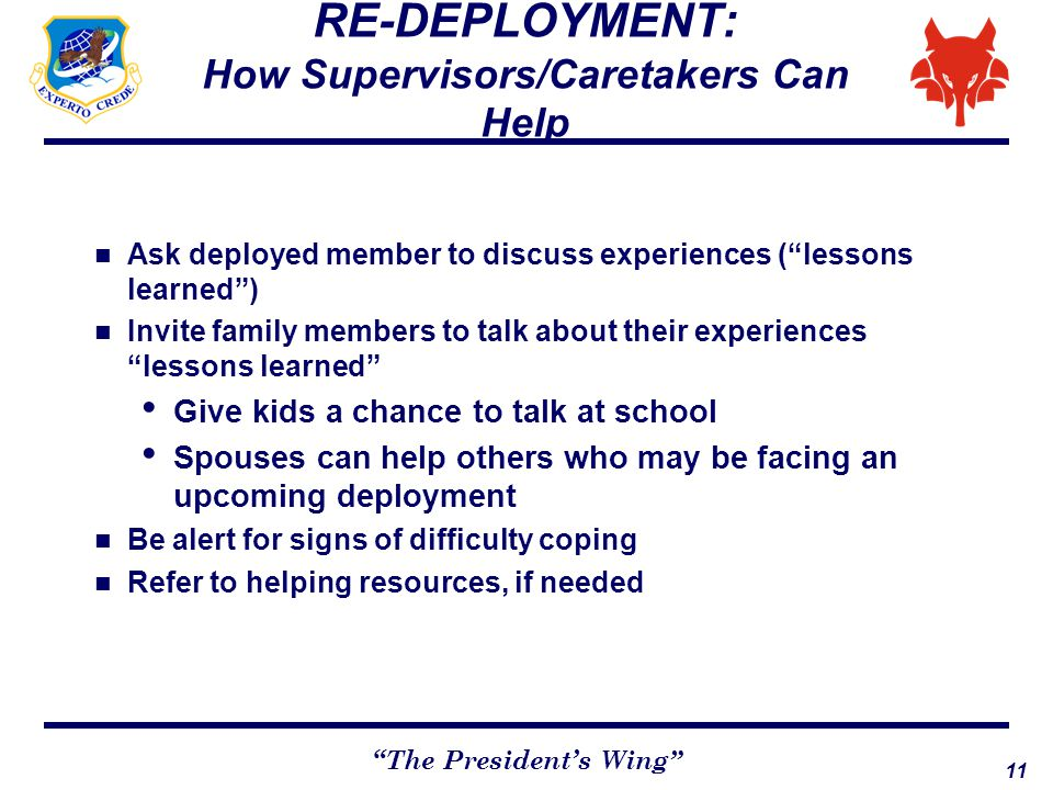 "11 ""The President's Wing"" RE-DEPLOYMENT: How Supervisors/Caretakers Can Help Ask deployed member to discuss experiences (""lessons learned"") Invite fam"