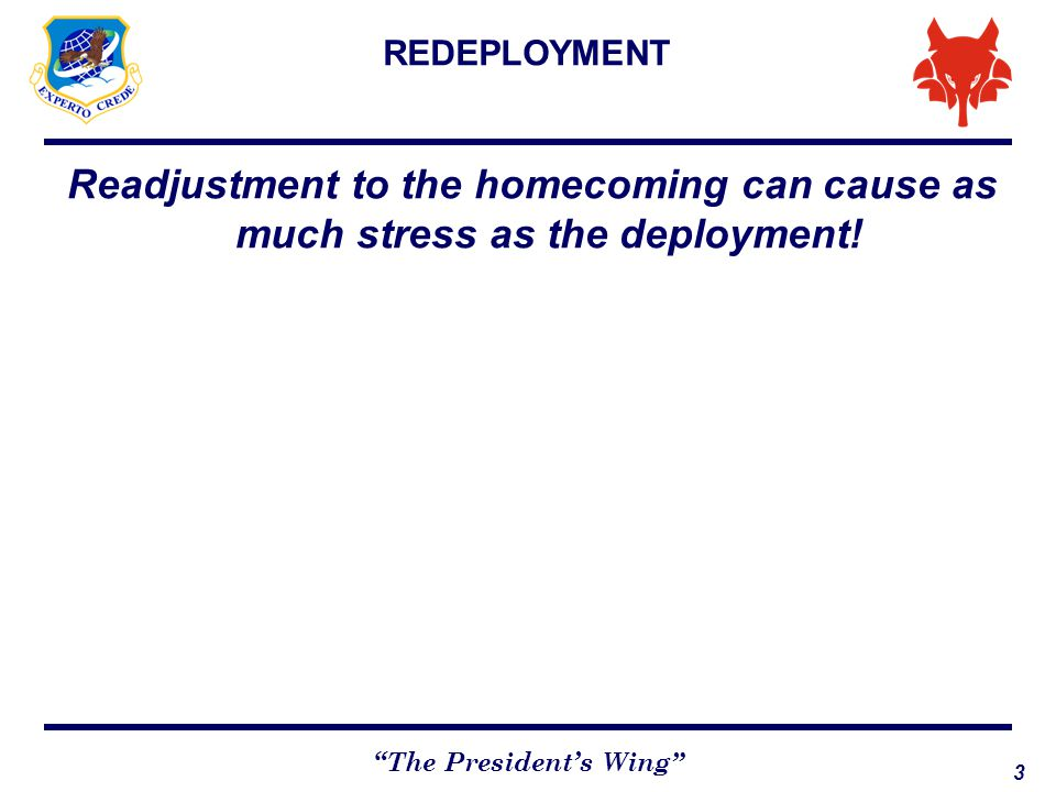 4 The President's Wing RE-DEPLOYMENT: COMMON REACTIONS Feelings of anticipation as homecoming approaches Eagerness for reunion Concern over return to problematic situations Guilt over not accomplishing all goals or about changing routines Unrealistic expectations or Homecoming let-down Conflicts about how to spend time, divide responsibilities, renegotiate roles