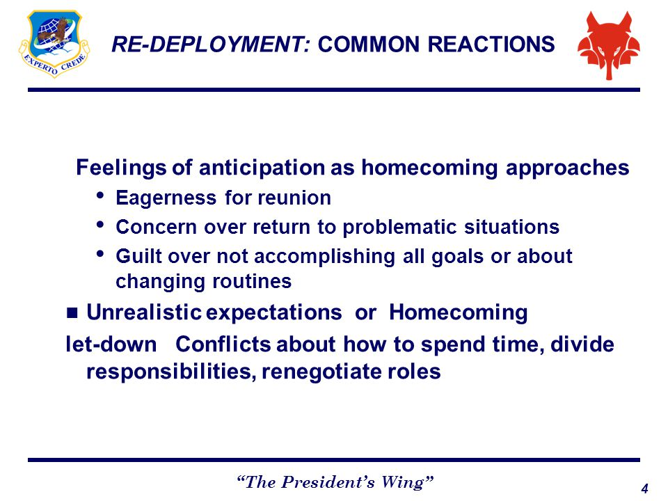 5 The President's Wing RE-DEPLOYMENT: Children may act shy or distant Deployed member may feel surprised or hurt at how well partner did alone Deployed member may feel jealous at close bond between spouse & children Getting reacquainted and developing real intimacy will take time