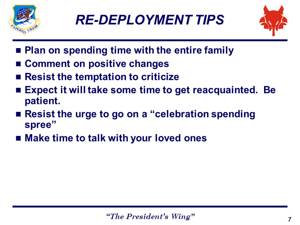 "7 ""The President's Wing"" RE-DEPLOYMENT TIPS Plan on spending time with the entire family Comment on positive changes Resist the temptation to criticiz"