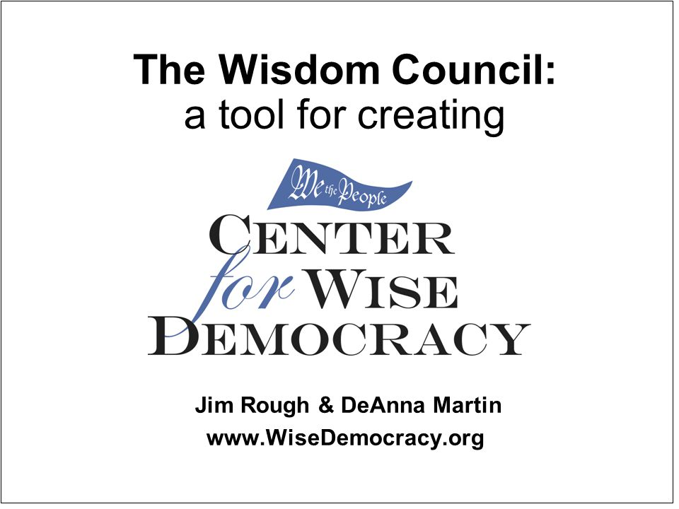 The Wisdom Council: a tool for creating Jim Rough & DeAnna Martin www.WiseDemocracy.org