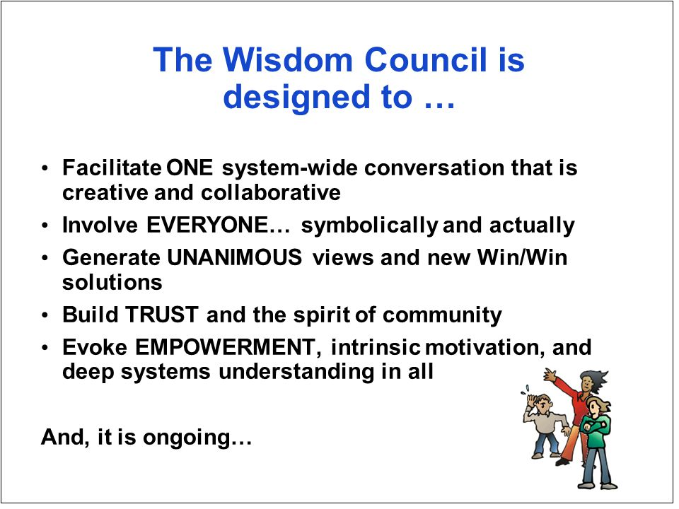 The Wisdom Council is designed to … Facilitate ONE system-wide conversation that is creative and collaborative Involve EVERYONE… symbolically and actually Generate UNANIMOUS views and new Win/Win solutions Build TRUST and the spirit of community Evoke EMPOWERMENT, intrinsic motivation, and deep systems understanding in all And, it is ongoing…