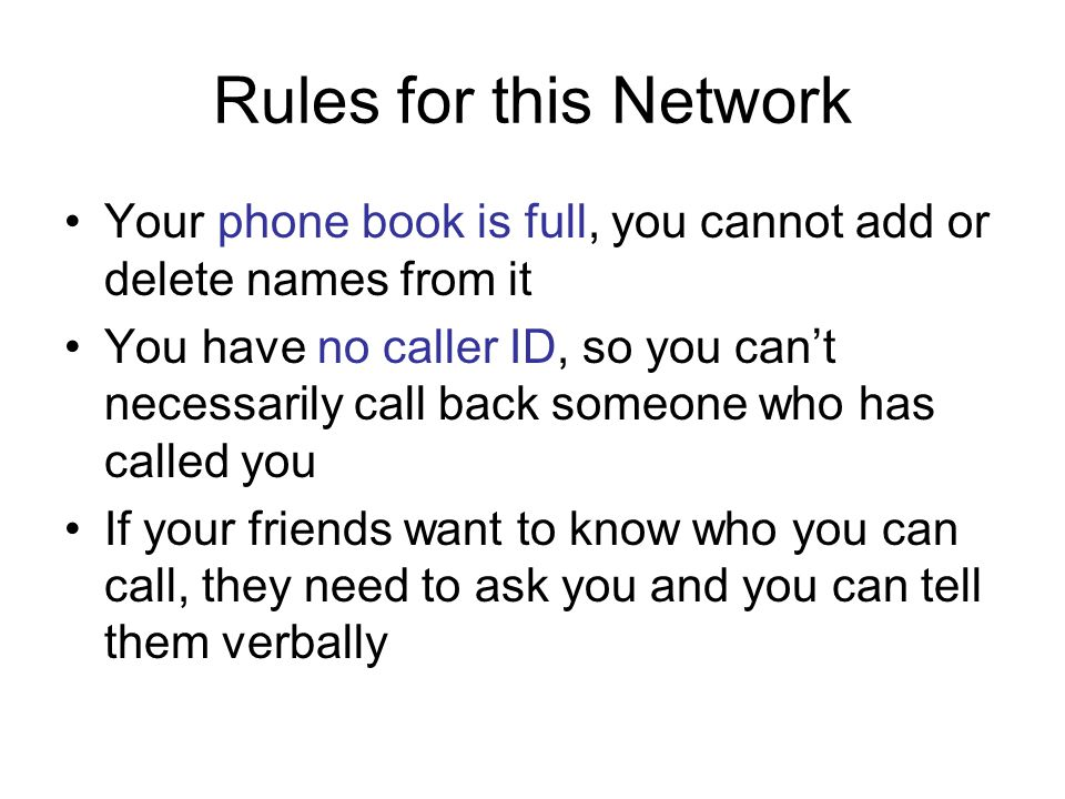 Rules for this Network Your phone book is full, you cannot add or delete names from it You have no caller ID, so you can't necessarily call back someone who has called you If your friends want to know who you can call, they need to ask you and you can tell them verbally