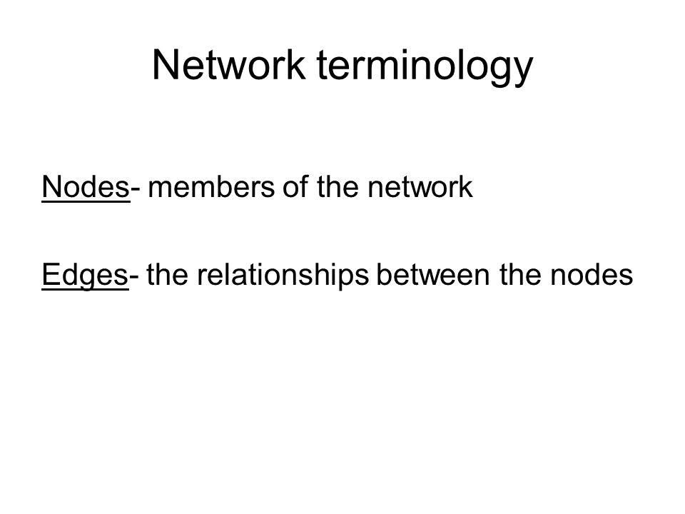 Network terminology Nodes- members of the network Edges- the relationships between the nodes