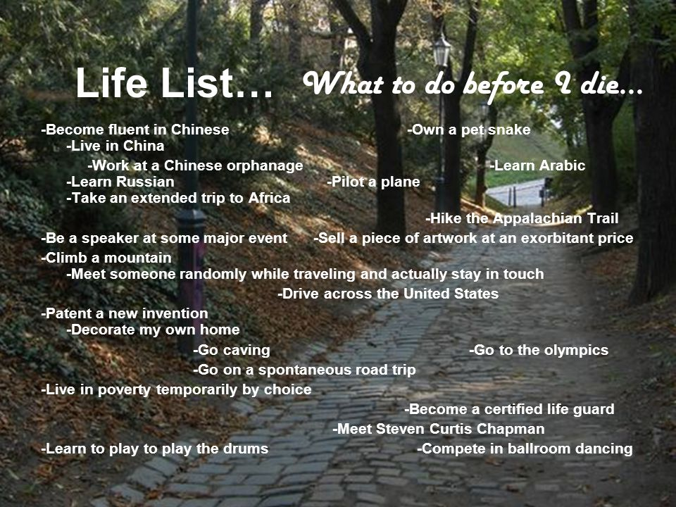 Life List… -Become fluent in Chinese -Own a pet snake -Live in China -Work at a Chinese orphanage -Learn Arabic -Learn Russian -Pilot a plane -Take an extended trip to Africa -Hike the Appalachian Trail -Be a speaker at some major event -Sell a piece of artwork at an exorbitant price -Climb a mountain -Meet someone randomly while traveling and actually stay in touch -Drive across the United States -Patent a new invention -Decorate my own home -Go caving -Go to the olympics -Go on a spontaneous road trip -Live in poverty temporarily by choice -Become a certified life guard -Meet Steven Curtis Chapman -Learn to play to play the drums -Compete in ballroom dancing What to do before I die…