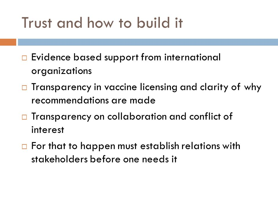 Trust and how to build it  Evidence based support from international organizations  Transparency in vaccine licensing and clarity of why recommendations are made  Transparency on collaboration and conflict of interest  For that to happen must establish relations with stakeholders before one needs it