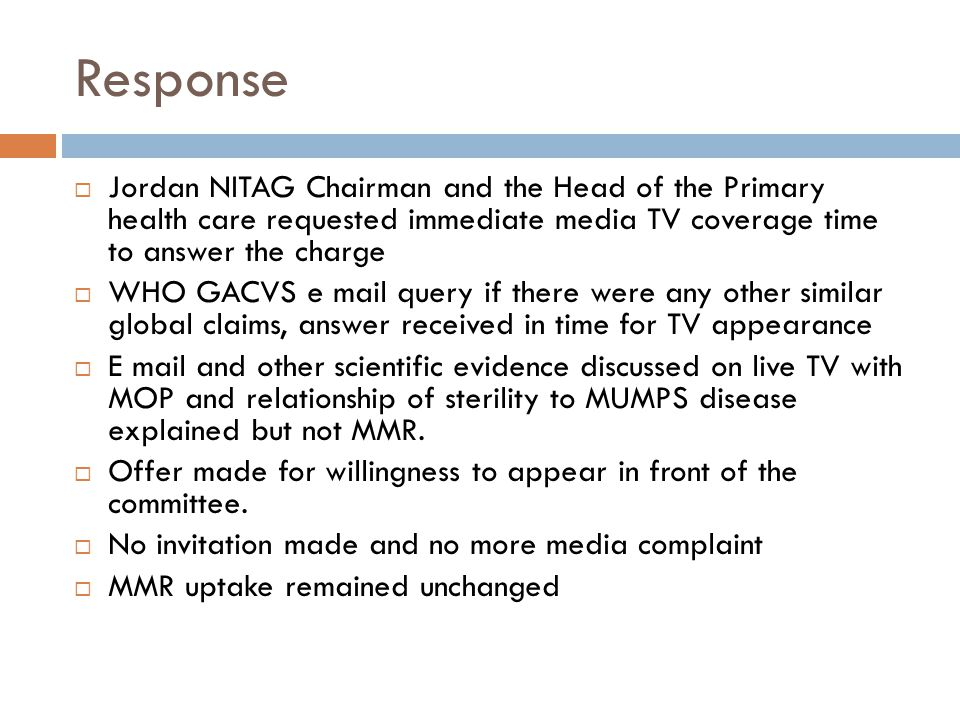 Response  Jordan NITAG Chairman and the Head of the Primary health care requested immediate media TV coverage time to answer the charge  WHO GACVS e mail query if there were any other similar global claims, answer received in time for TV appearance  E mail and other scientific evidence discussed on live TV with MOP and relationship of sterility to MUMPS disease explained but not MMR.