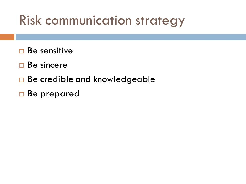 Risk communication strategy  Be sensitive  Be sincere  Be credible and knowledgeable  Be prepared