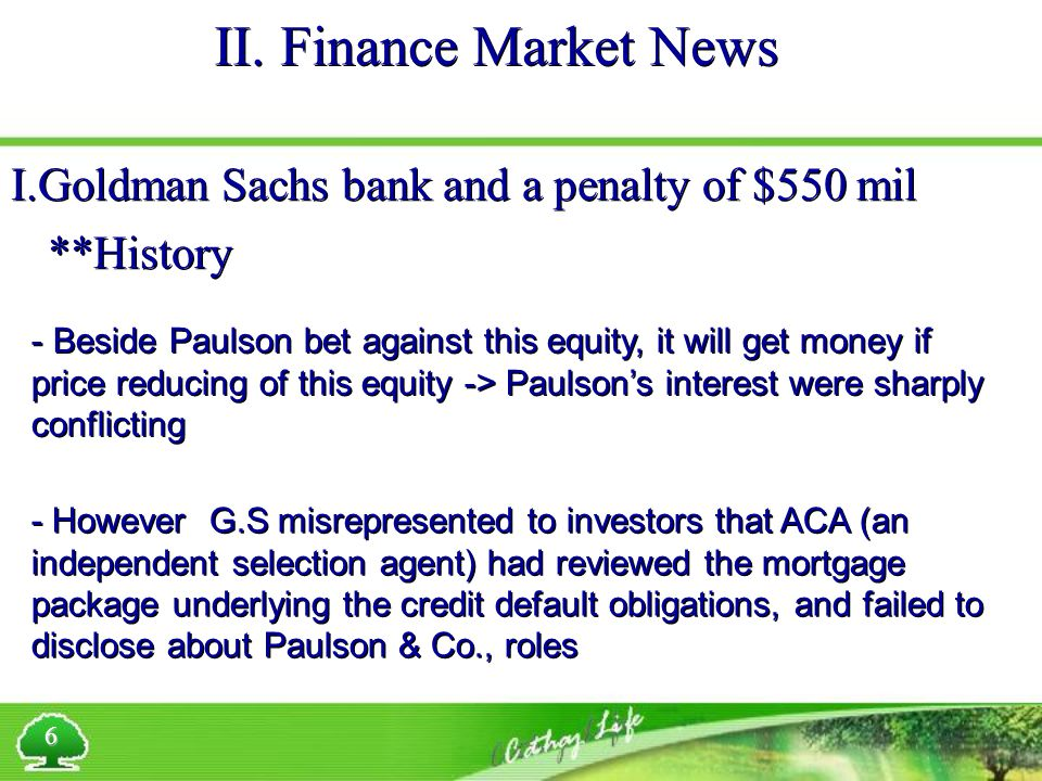II. Finance Market News 6 I.Goldman Sachs bank and a penalty of $550 mil **History - Beside Paulson bet against this equity, it will get money if pric