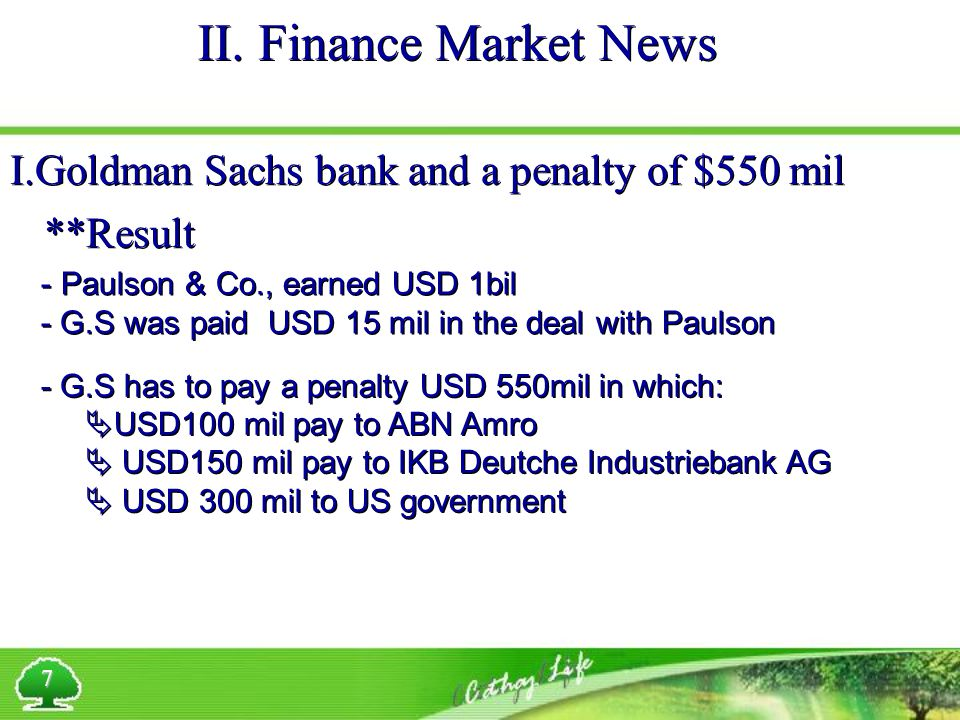 II. Finance Market News 7 I.Goldman Sachs bank and a penalty of $550 mil **Result - Paulson & Co., earned USD 1bil - G.S was paid USD 15 mil in the de