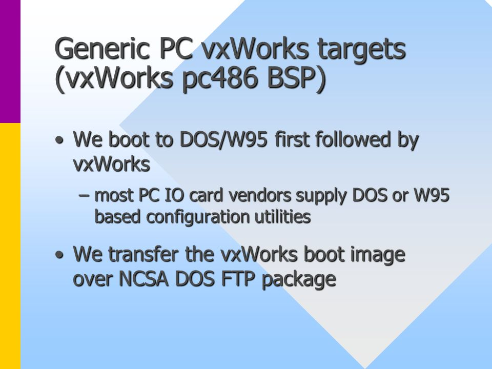 Generic PC vxWorks targets (vxWorks pc486 BSP) We boot to DOS/W95 first followed by vxWorksWe boot to DOS/W95 first followed by vxWorks –most PC IO ca