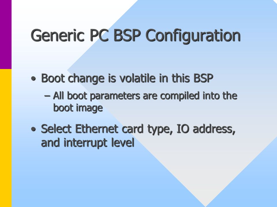 Generic PC BSP Configuration Boot change is volatile in this BSPBoot change is volatile in this BSP –All boot parameters are compiled into the boot im