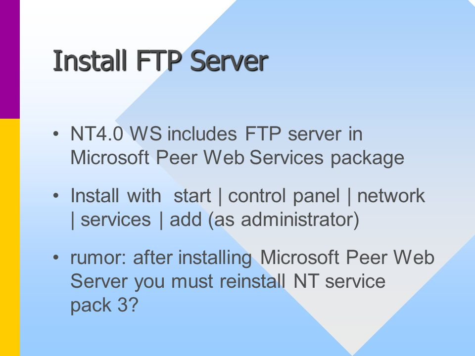 Install FTP Server NT4.0 WS includes FTP server in Microsoft Peer Web Services package Install with start | control panel | network | services | add (