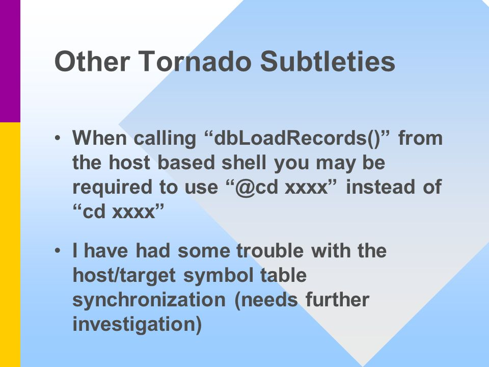 Other Tornado Subtleties When calling dbLoadRecords() from the host based shell you may be required to use @cd xxxx instead of cd xxxx I have had some trouble with the host/target symbol table synchronization (needs further investigation)
