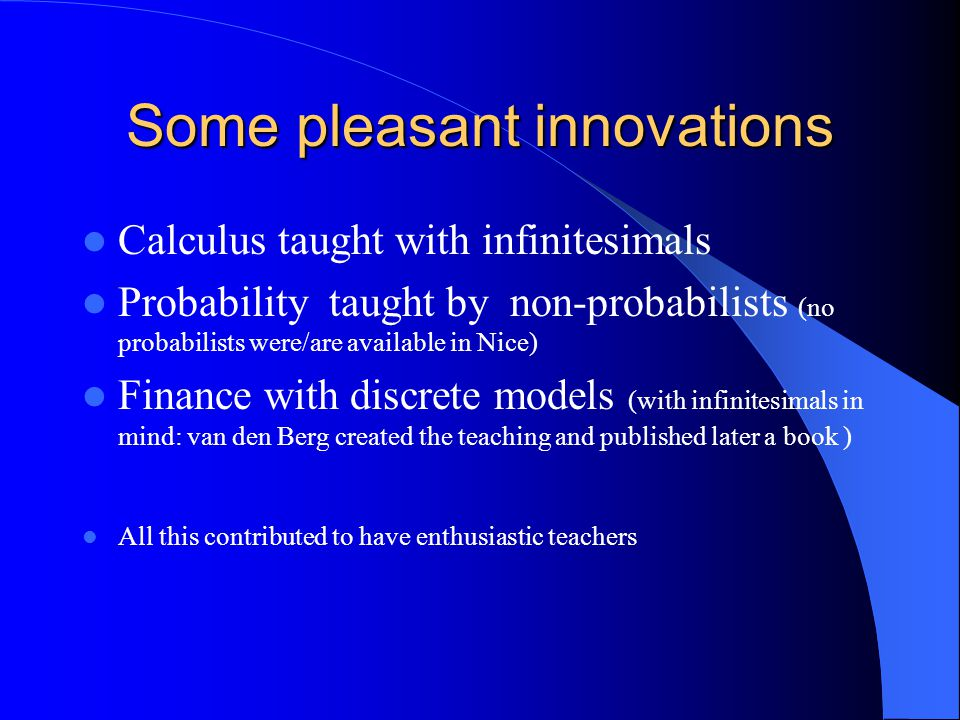 Some pleasant innovations Calculus taught with infinitesimals Probability taught by non-probabilists (no probabilists were/are available in Nice) Finance with discrete models (with infinitesimals in mind: van den Berg created the teaching and published later a book ) All this contributed to have enthusiastic teachers