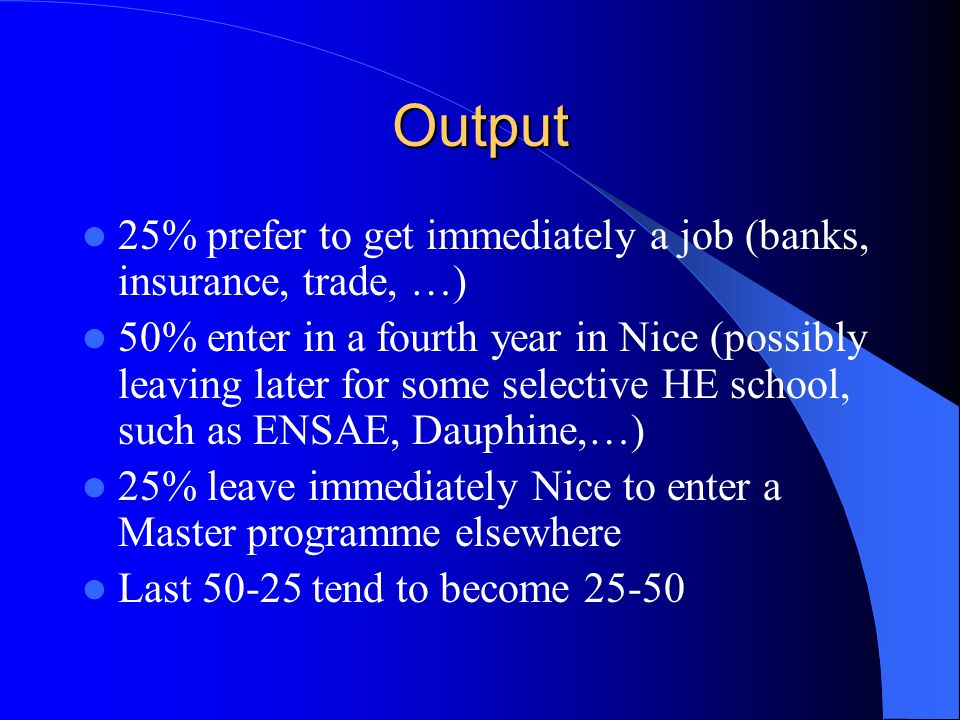Output 25% prefer to get immediately a job (banks, insurance, trade, …) 50% enter in a fourth year in Nice (possibly leaving later for some selective HE school, such as ENSAE, Dauphine,…) 25% leave immediately Nice to enter a Master programme elsewhere Last 50-25 tend to become 25-50