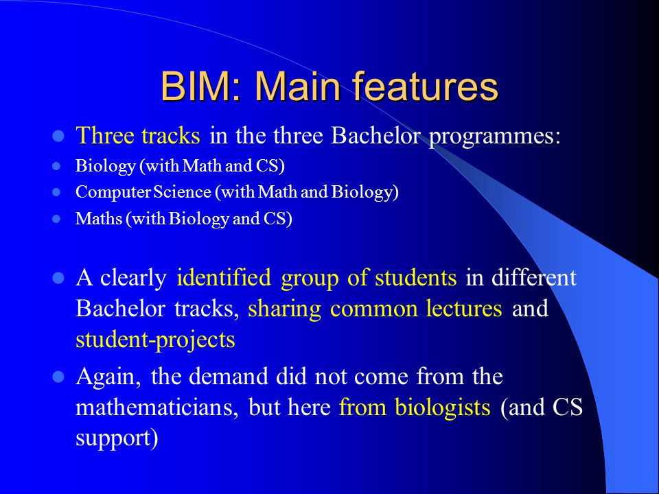 BIM: Main features Three tracks in the three Bachelor programmes: Biology (with Math and CS) Computer Science (with Math and Biology) Maths (with Biology and CS) A clearly identified group of students in different Bachelor tracks, sharing common lectures and student-projects Again, the demand did not come from the mathematicians, but here from biologists (and CS support)