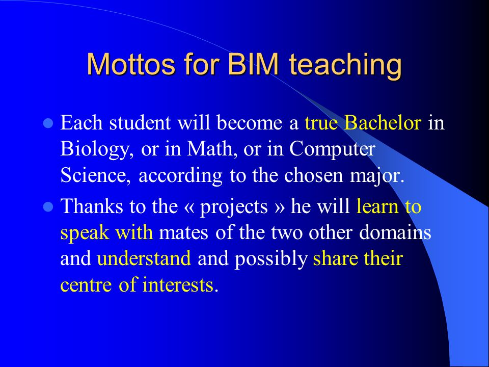 Mottos for BIM teaching Each student will become a true Bachelor in Biology, or in Math, or in Computer Science, according to the chosen major.