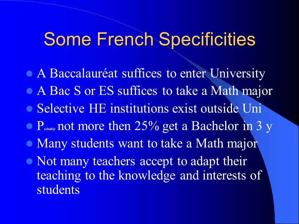 Some French Specificities A Baccalauréat suffices to enter University A Bac S or ES suffices to take a Math major Selective HE institutions exist outs