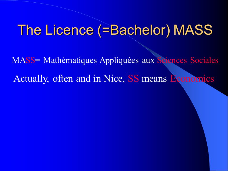 The Licence (=Bachelor) MASS MASS= Mathématiques Appliquées aux Sciences Sociales Actually, often and in Nice, SS means Economics