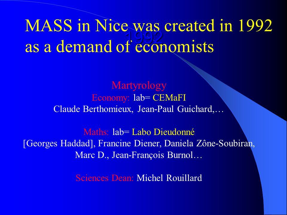MASS in Nice was created in 1992 as a demand of economists Martyrology Economy: lab= CEMaFI Claude Berthomieux, Jean-Paul Guichard,… Maths: lab= Labo Dieudonné [Georges Haddad], Francine Diener, Daniela Zône-Soubiran, Marc D., Jean-François Burnol… Sciences Dean: Michel Rouillard 1992