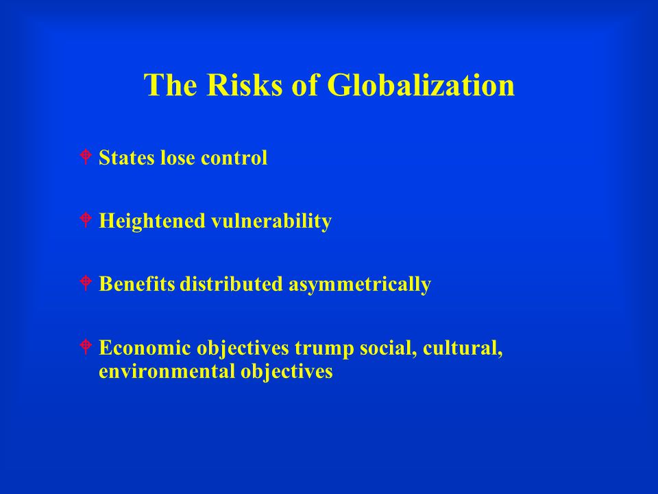 The Risks of Globalization  States lose control  Heightened vulnerability  Benefits distributed asymmetrically  Economic objectives trump social, cultural, environmental objectives