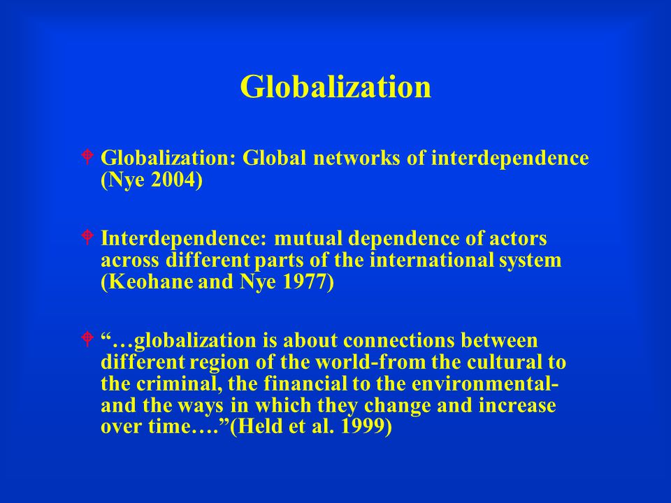 Globalization  Globalization: Global networks of interdependence (Nye 2004)  Interdependence: mutual dependence of actors across different parts of the international system (Keohane and Nye 1977)  …globalization is about connections between different region of the world-from the cultural to the criminal, the financial to the environmental- and the ways in which they change and increase over time…. (Held et al.