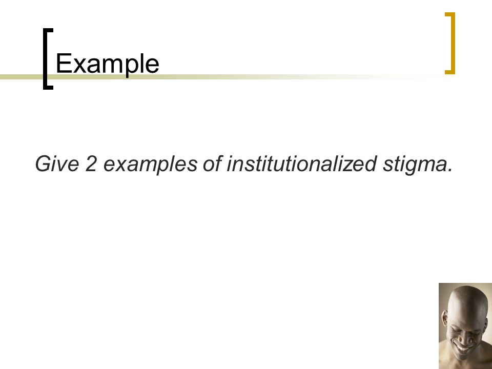 Example Give 2 examples of institutionalized stigma.