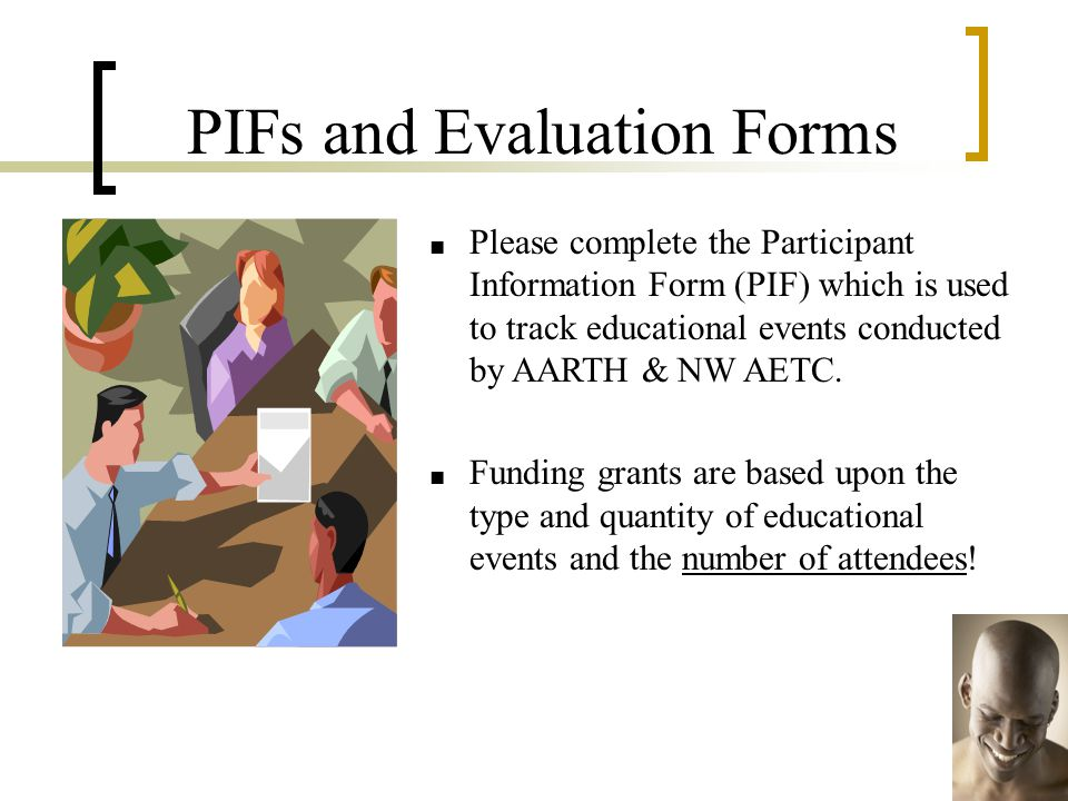 PIFs and Evaluation Forms ■ Please complete the Participant Information Form (PIF) which is used to track educational events conducted by AARTH & NW AETC.