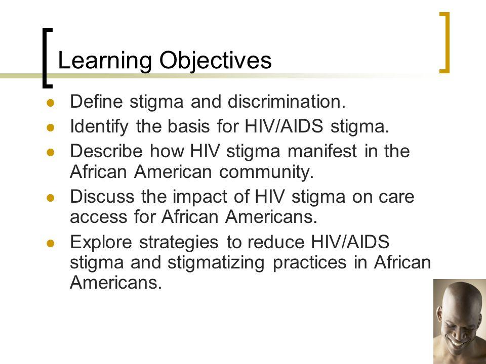 Define stigma and discrimination. Identify the basis for HIV/AIDS stigma. Describe how HIV stigma manifest in the African American community. Discuss