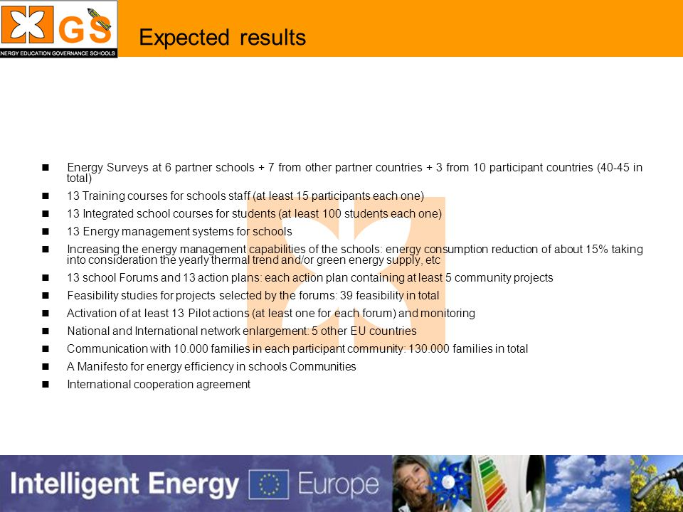 Expected results Energy Surveys at 6 partner schools + 7 from other partner countries + 3 from 10 participant countries (40-45 in total) 13 Training courses for schools staff (at least 15 participants each one) 13 Integrated school courses for students (at least 100 students each one) 13 Energy management systems for schools Increasing the energy management capabilities of the schools: energy consumption reduction of about 15% taking into consideration the yearly thermal trend and/or green energy supply, etc 13 school Forums and 13 action plans: each action plan containing at least 5 community projects Feasibility studies for projects selected by the forums: 39 feasibility in total Activation of at least 13 Pilot actions (at least one for each forum) and monitoring National and International network enlargement: 5 other EU countries Communication with 10.000 families in each participant community: 130.000 families in total A Manifesto for energy efficiency in schools Communities International cooperation agreement