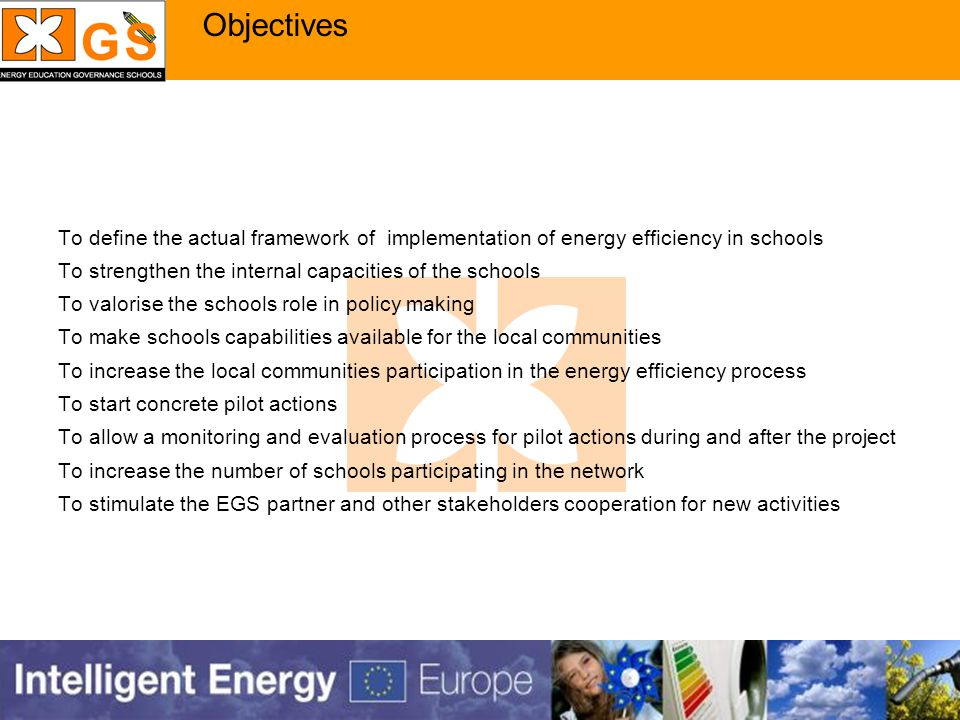 Objectives To define the actual framework of implementation of energy efficiency in schools To strengthen the internal capacities of the schools To valorise the schools role in policy making To make schools capabilities available for the local communities To increase the local communities participation in the energy efficiency process To start concrete pilot actions To allow a monitoring and evaluation process for pilot actions during and after the project To increase the number of schools participating in the network To stimulate the EGS partner and other stakeholders cooperation for new activities