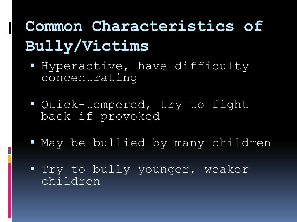 Common Characteristics of Bully/Victims  Hyperactive, have difficulty concentrating  Quick-tempered, try to fight back if provoked  May be bullied by many children  Try to bully younger, weaker children