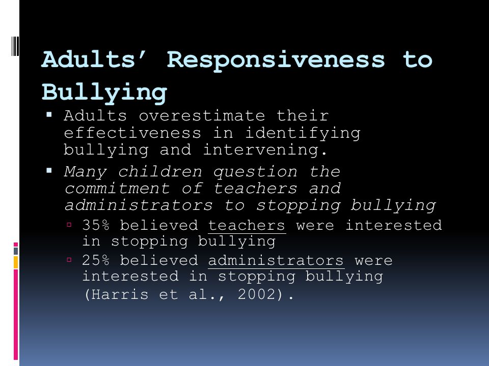 Adults' Responsiveness to Bullying  Adults overestimate their effectiveness in identifying bullying and intervening.