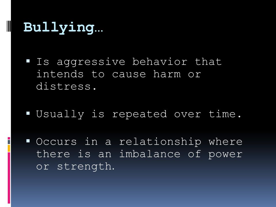 Bullying…  Is aggressive behavior that intends to cause harm or distress.
