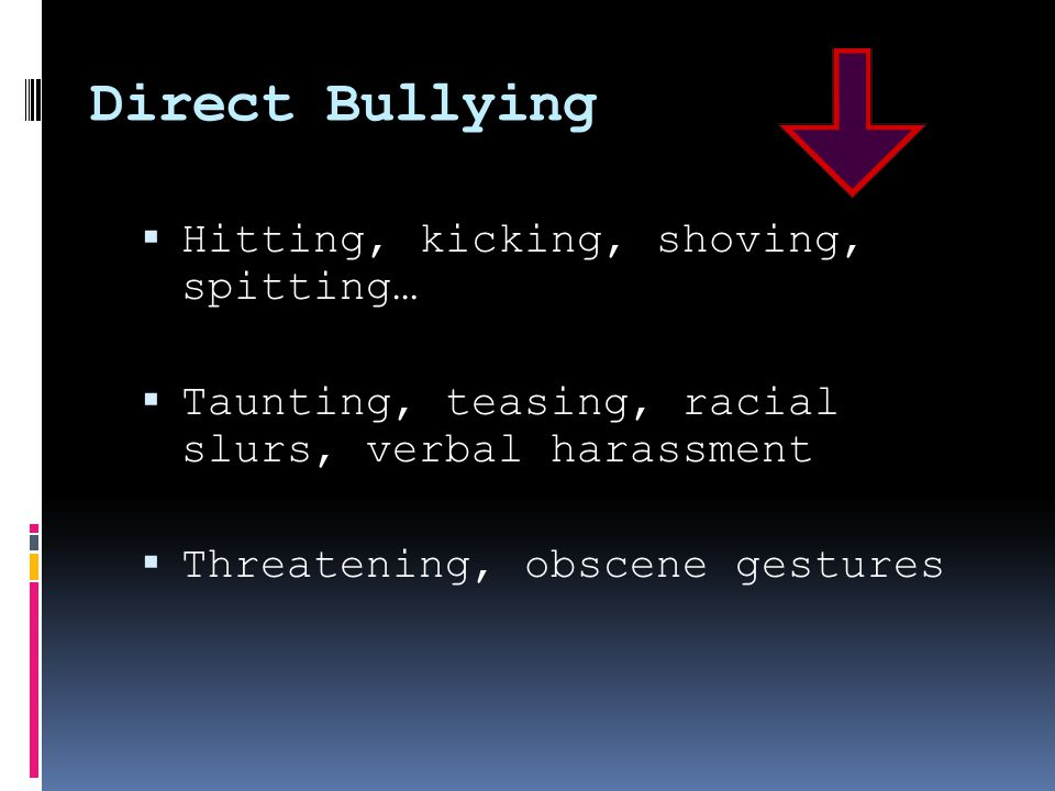 Direct Bullying  Hitting, kicking, shoving, spitting…  Taunting, teasing, racial slurs, verbal harassment  Threatening, obscene gestures