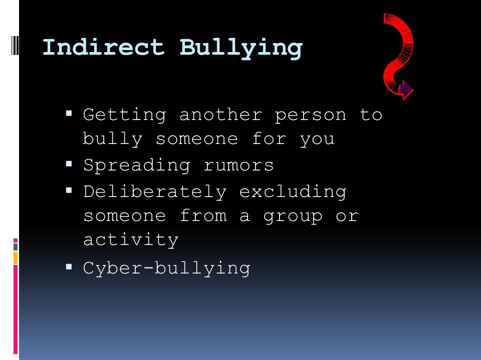 Indirect Bullying  Getting another person to bully someone for you  Spreading rumors  Deliberately excluding someone from a group or activity  Cyber-bullying