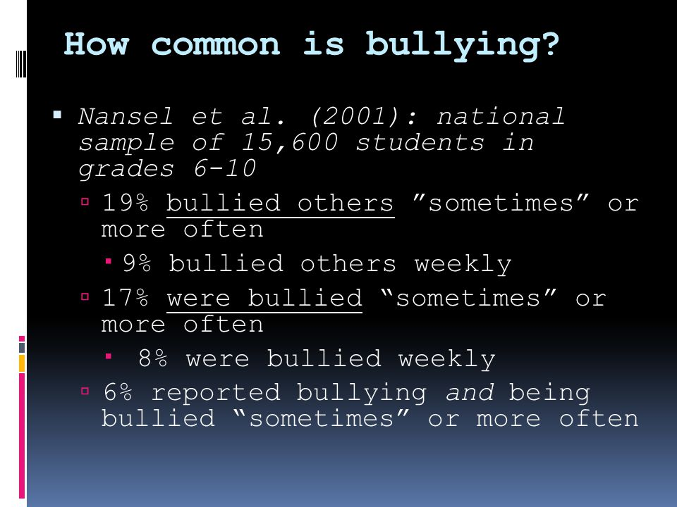 Gender Differences in Bullying  Most studies find that boys bully more than girls  Boys report being bullied by boys; girls report being bullied by boys and girls  Boys are more likely than girls to be physically bullied by their peers  Girls are more likely to be bullied through rumor-spreading, sexual comments, social exclusion