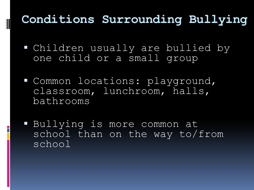 Conditions Surrounding Bullying  Children usually are bullied by one child or a small group  Common locations: playground, classroom, lunchroom, halls, bathrooms  Bullying is more common at school than on the way to/from school